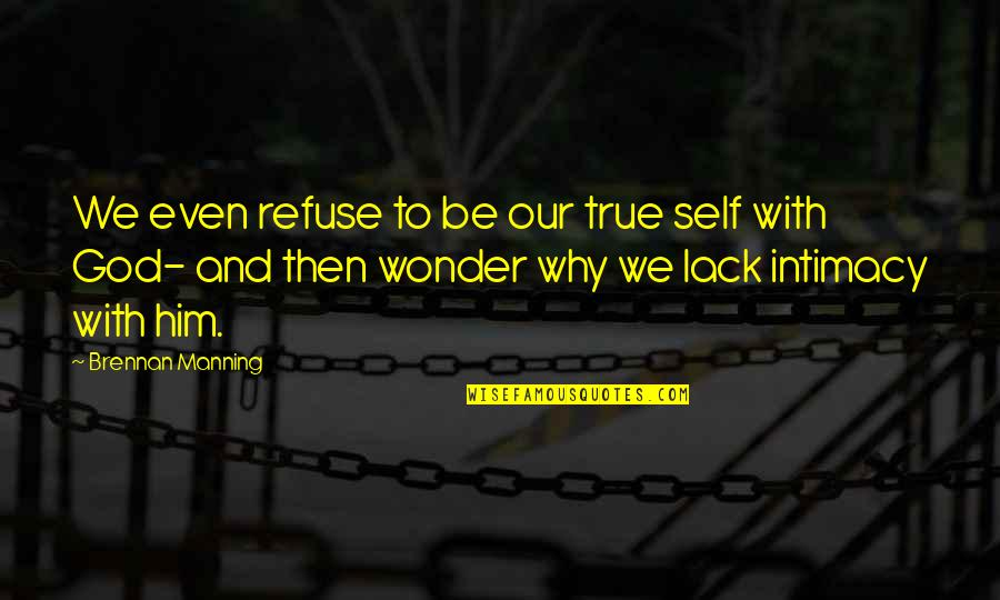 True Intimacy Quotes By Brennan Manning: We even refuse to be our true self