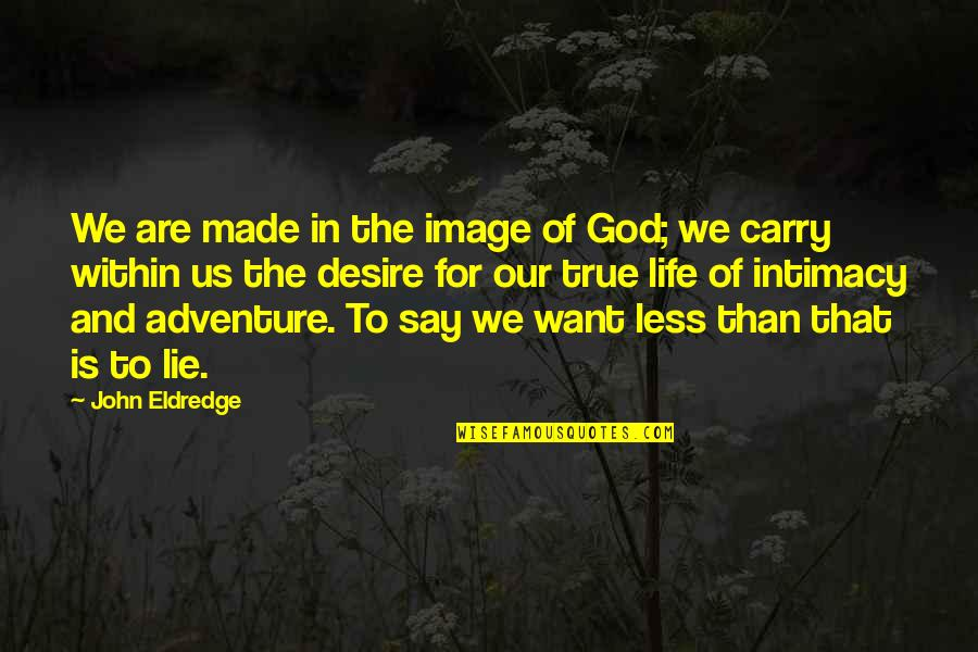 True Intimacy Quotes By John Eldredge: We are made in the image of God;