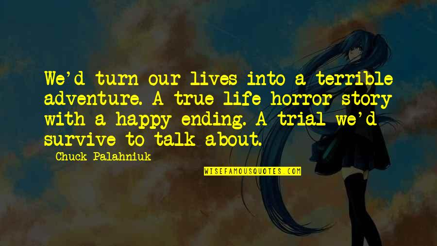 True Life Story Quotes By Chuck Palahniuk: We'd turn our lives into a terrible adventure.