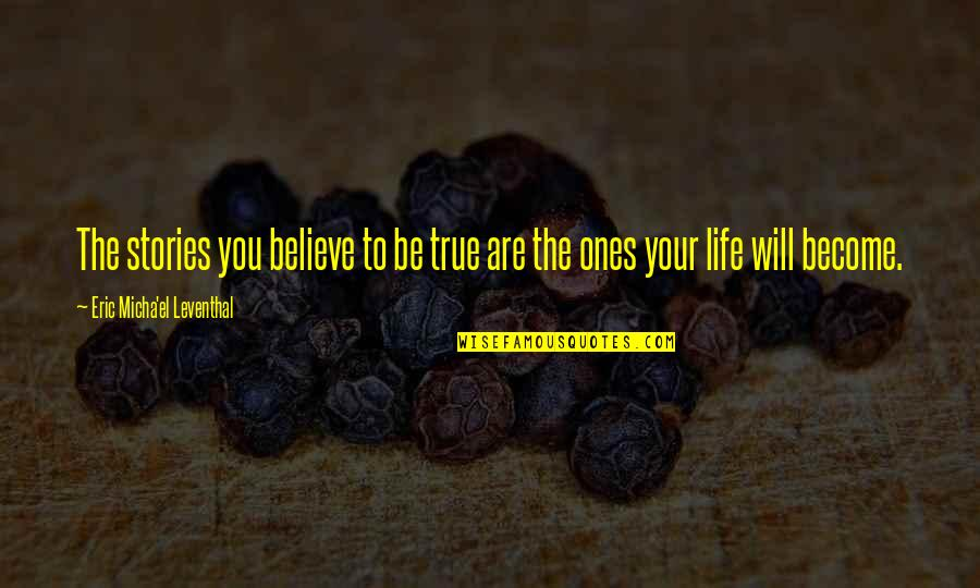 True Life Story Quotes By Eric Micha'el Leventhal: The stories you believe to be true are