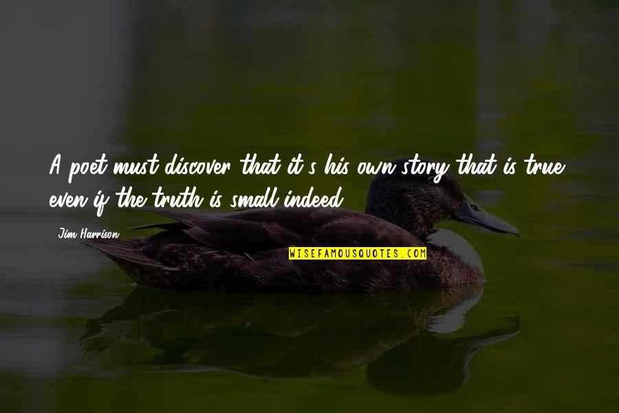 True Life Story Quotes By Jim Harrison: A poet must discover that it's his own