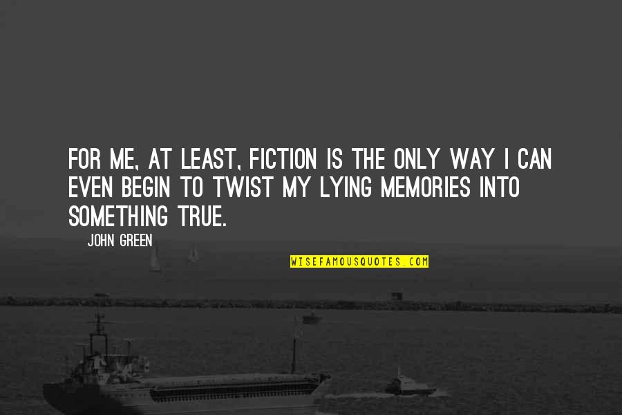 True Life Story Quotes By John Green: For me, at least, fiction is the only