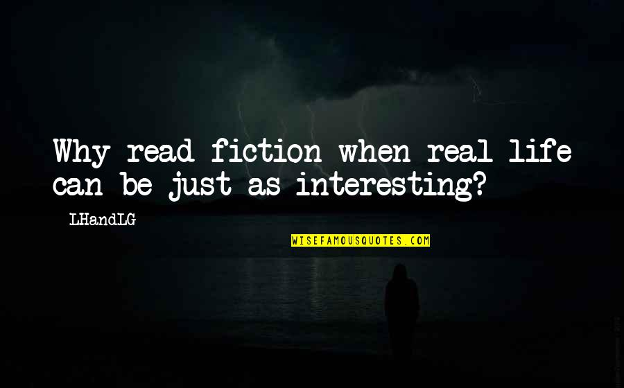 True Life Story Quotes By LHandLG: Why read fiction when real life can be