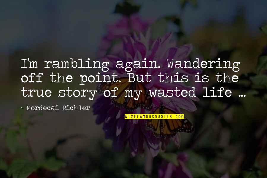 True Life Story Quotes By Mordecai Richler: I'm rambling again. Wandering off the point. But