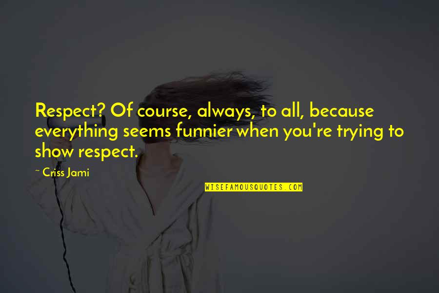 True Love Is Funny Quotes By Criss Jami: Respect? Of course, always, to all, because everything