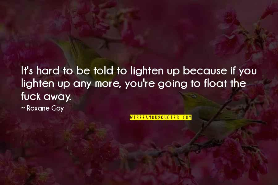 True Love Is Funny Quotes By Roxane Gay: It's hard to be told to lighten up