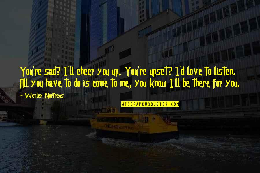 True Love Is Funny Quotes By Werley Nortreus: You're sad? I'll cheer you up. You're upset?