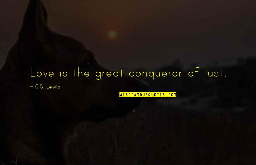 True Love Not Lust Quotes By C.S. Lewis: Love is the great conqueror of lust.