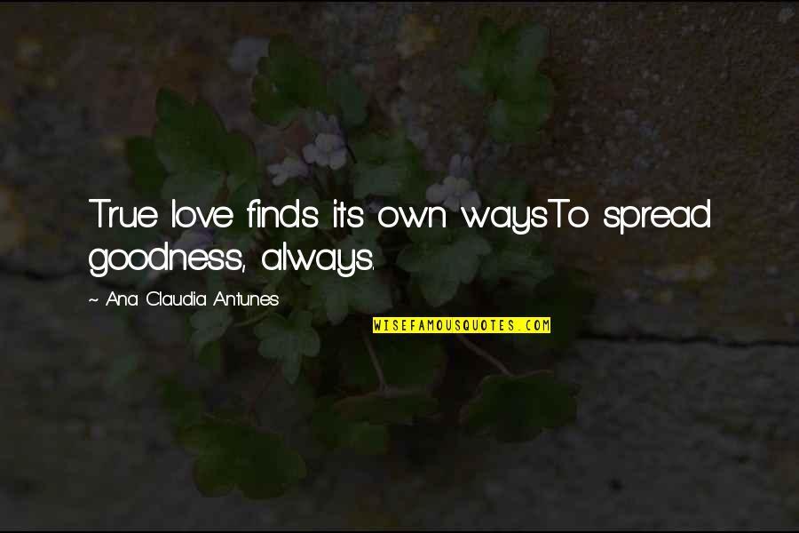 True Love Poetry Quotes By Ana Claudia Antunes: True love finds its own waysTo spread goodness,