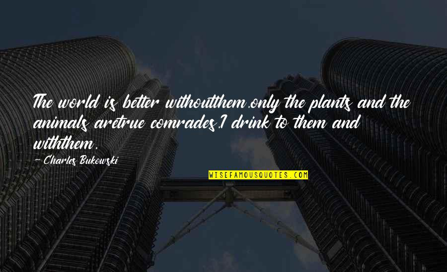 True Love Poetry Quotes By Charles Bukowski: The world is better withoutthem.only the plants and