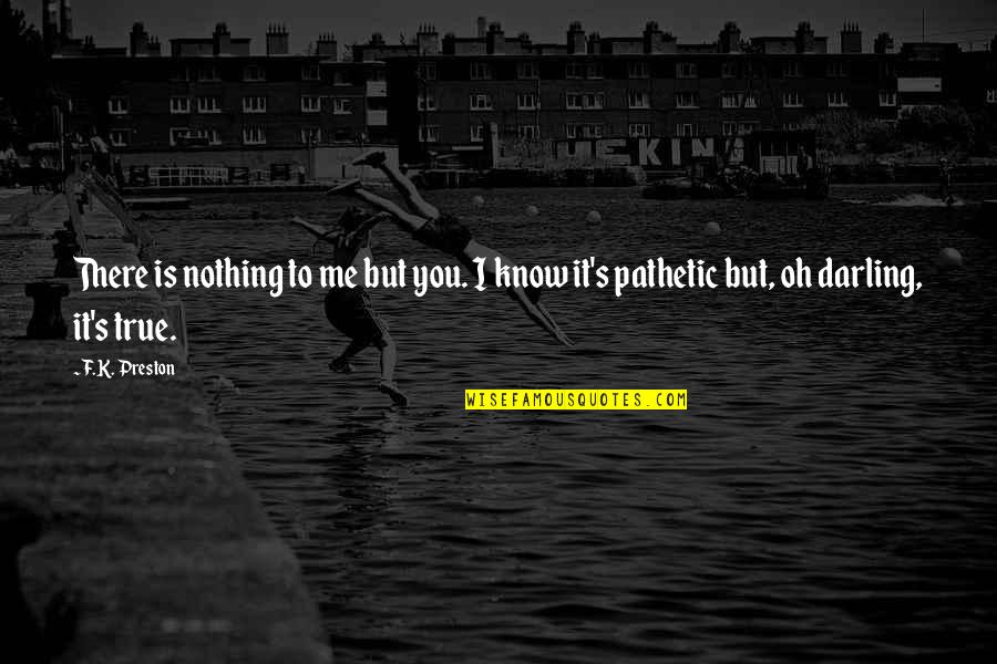 True Love Poetry Quotes By F.K. Preston: There is nothing to me but you. I