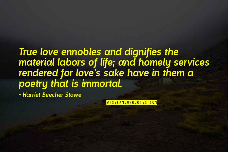 True Love Poetry Quotes By Harriet Beecher Stowe: True love ennobles and dignifies the material labors