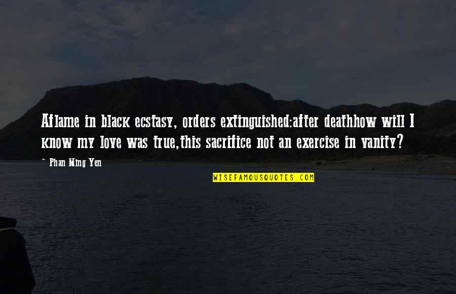 True Love Poetry Quotes By Phan Ming Yen: Aflame in black ecstasy, orders extinguished:after deathhow will