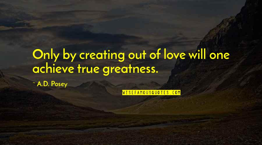 True Love Quotes Quotes By A.D. Posey: Only by creating out of love will one