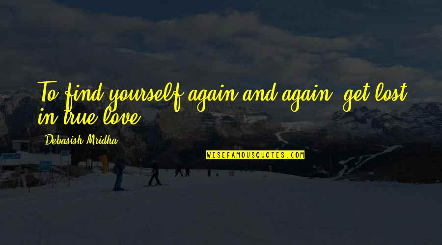 True Love Quotes Quotes By Debasish Mridha: To find yourself again and again, get lost
