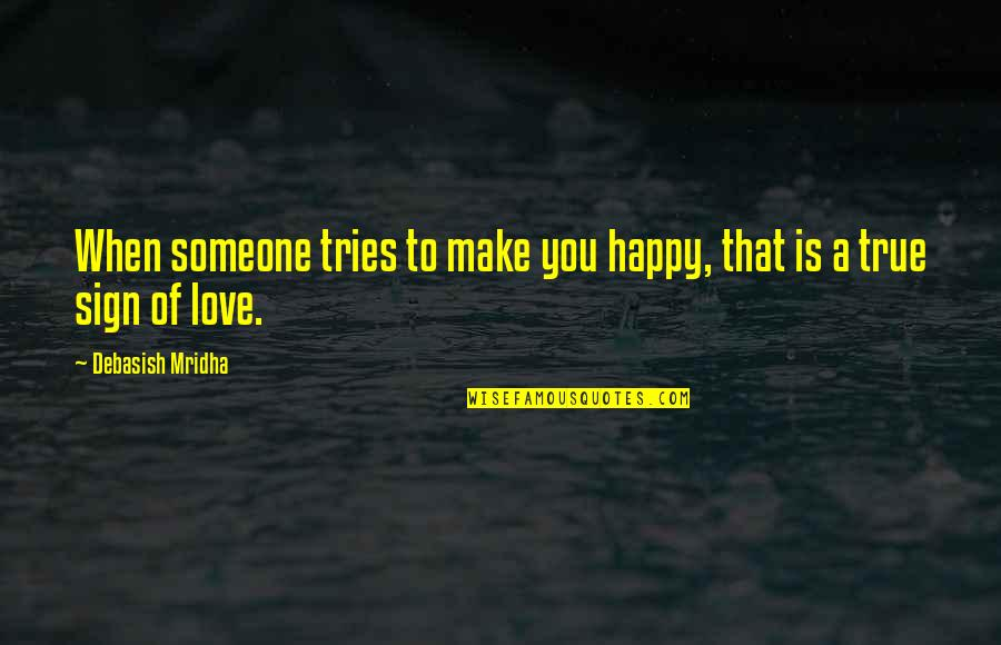 True Love Quotes Quotes By Debasish Mridha: When someone tries to make you happy, that