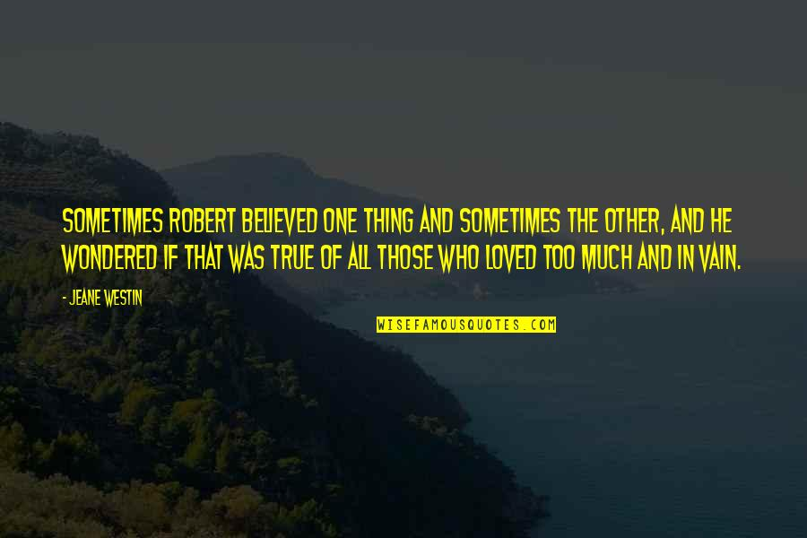 True Love Quotes Quotes By Jeane Westin: Sometimes Robert believed one thing and sometimes the
