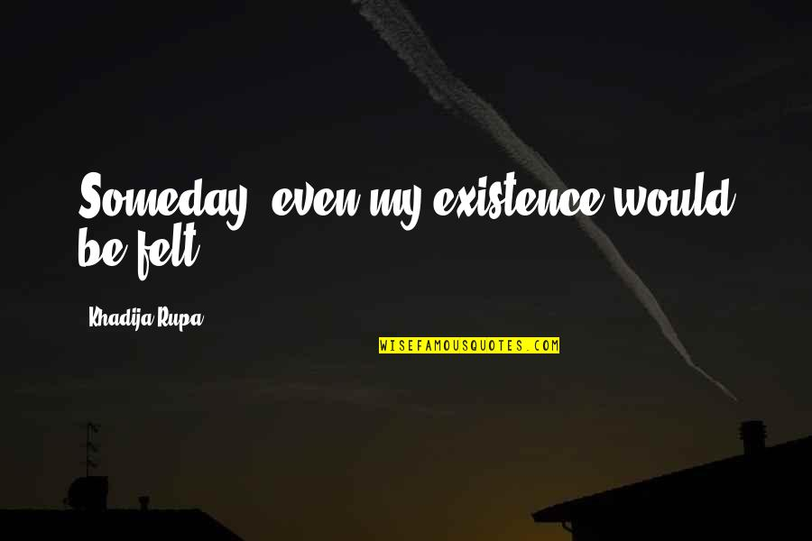 True Love Quotes Quotes By Khadija Rupa: Someday, even my existence would be felt.