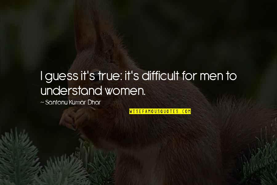 True Love Quotes Quotes By Santonu Kumar Dhar: I guess it's true: it's difficult for men