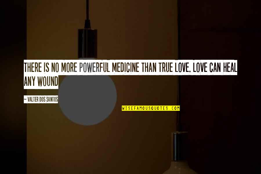 True Love Quotes Quotes By Valter Dos Santos: there is no more powerful medicine than true