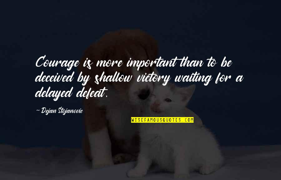 True Love Weird Quotes By Dejan Stojanovic: Courage is more important than to be deceived