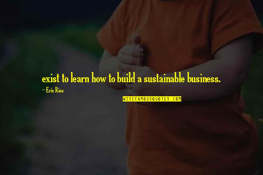 True Love Weird Quotes By Eric Ries: exist to learn how to build a sustainable