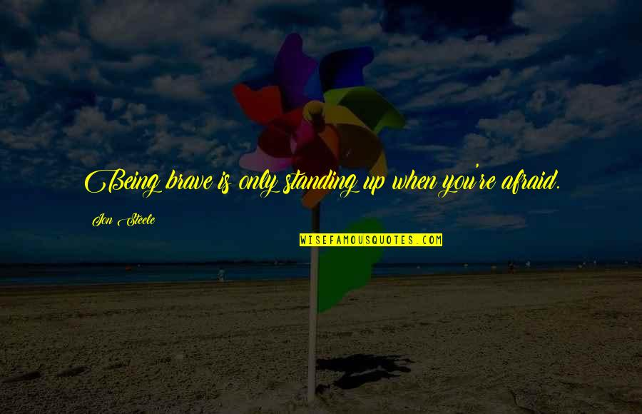 True Love Weird Quotes By Jon Steele: Being brave is only standing up when you're
