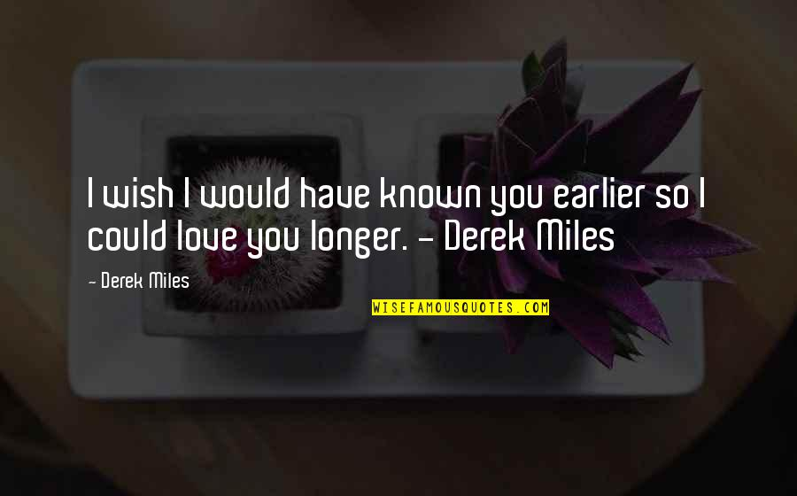 True Lovers Quotes By Derek Miles: I wish I would have known you earlier