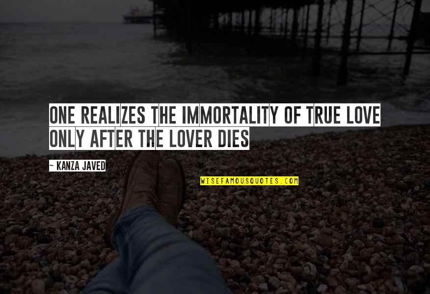True Lovers Quotes By Kanza Javed: One realizes the immortality of true love only