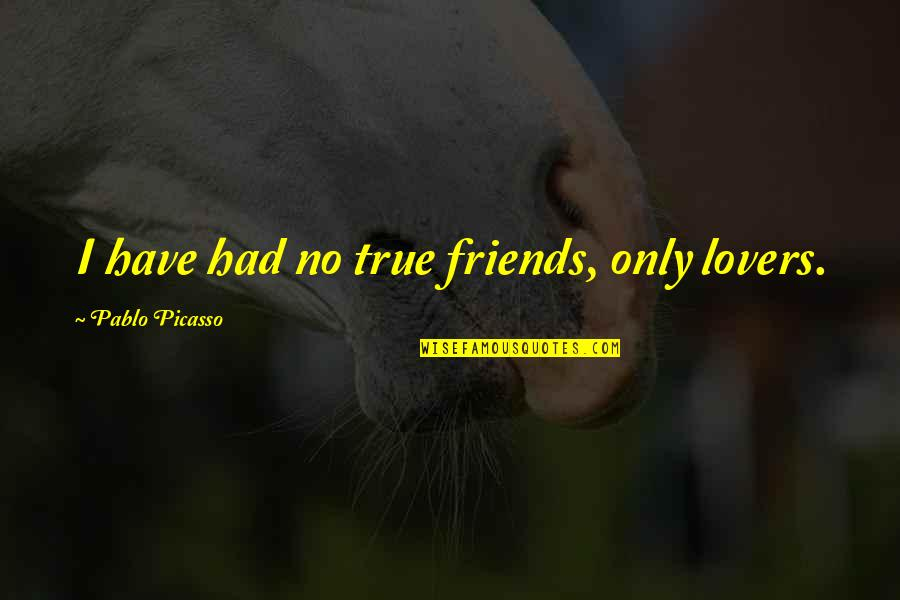 True Lovers Quotes By Pablo Picasso: I have had no true friends, only lovers.