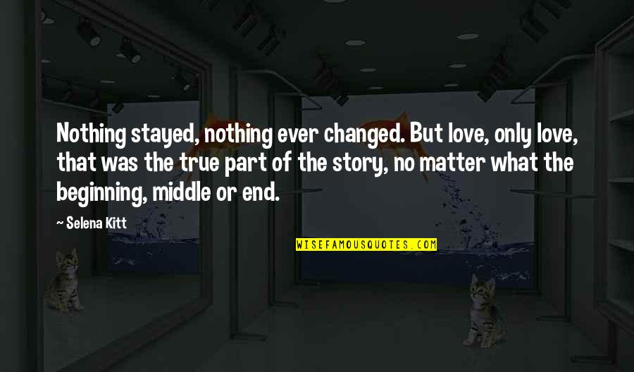True Lovers Quotes By Selena Kitt: Nothing stayed, nothing ever changed. But love, only