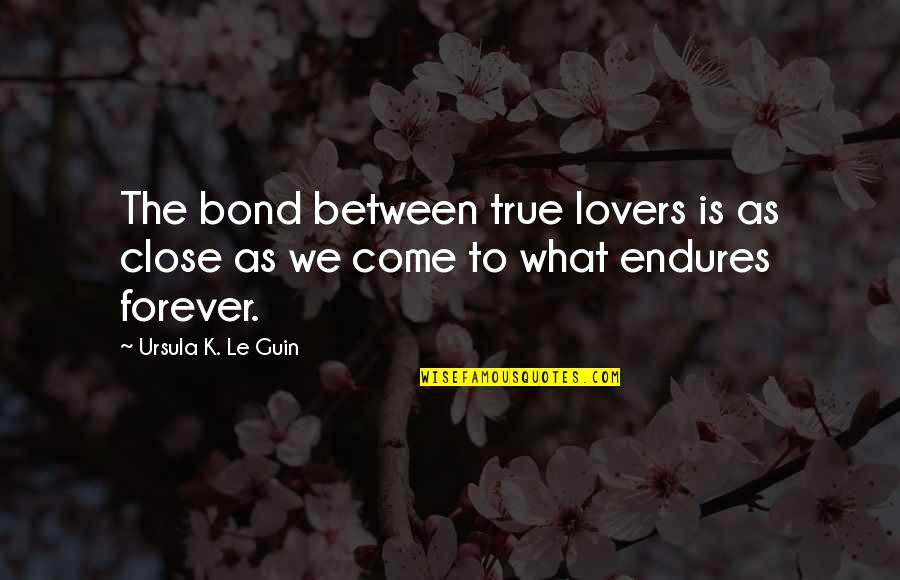 True Lovers Quotes By Ursula K. Le Guin: The bond between true lovers is as close