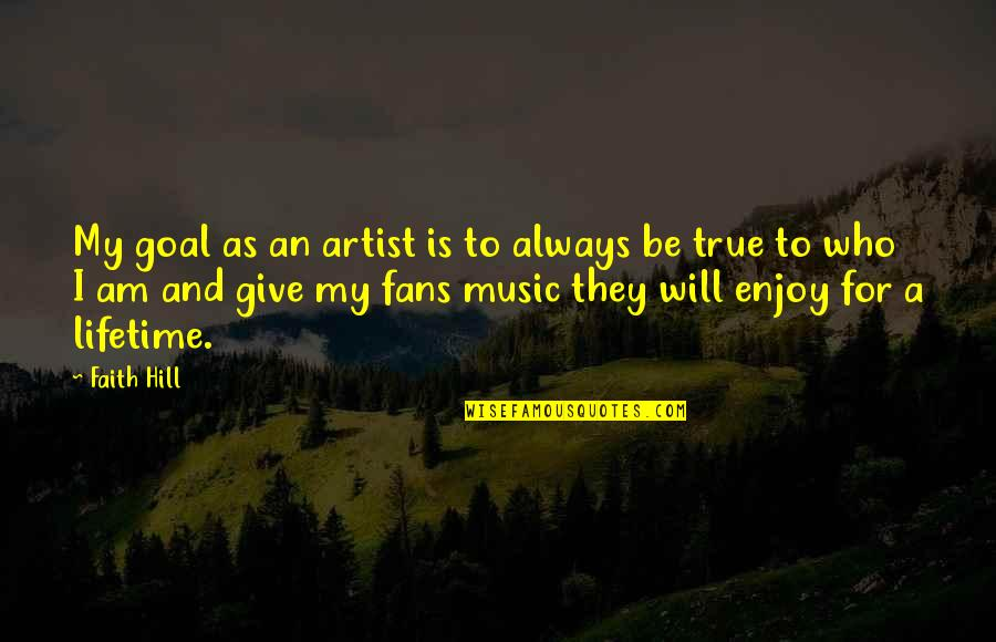 True Music Artist Quotes By Faith Hill: My goal as an artist is to always