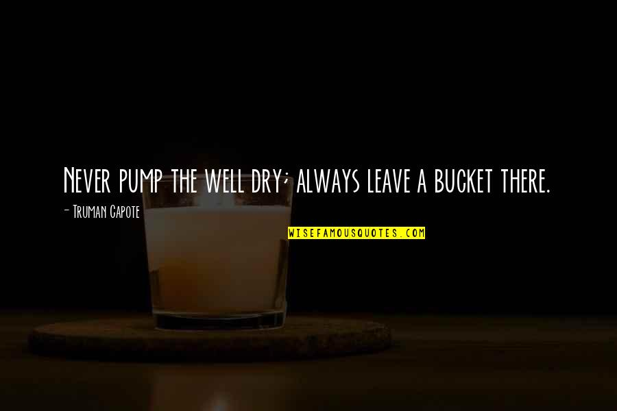 Trumper Quotes By Truman Capote: Never pump the well dry; always leave a