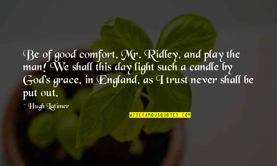 Trust God Not Man Quotes By Hugh Latimer: Be of good comfort, Mr. Ridley, and play