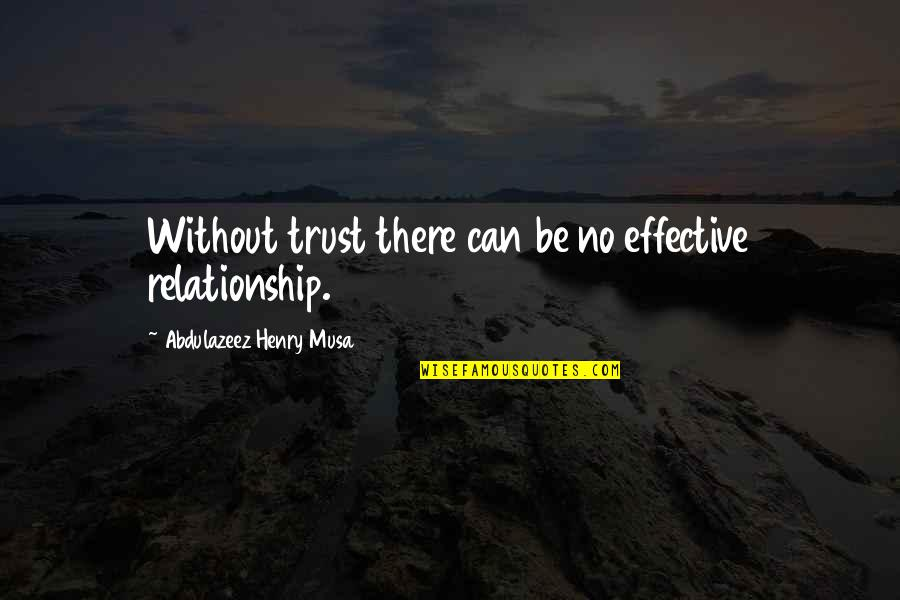 Trust In A Relationship Quotes By Abdulazeez Henry Musa: Without trust there can be no effective relationship.