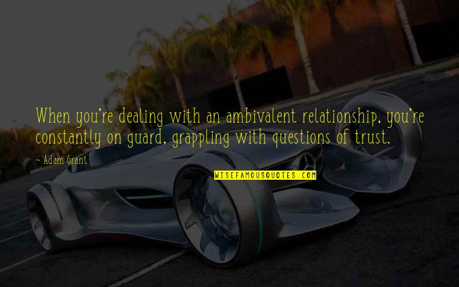 Trust In A Relationship Quotes By Adam Grant: When you're dealing with an ambivalent relationship, you're