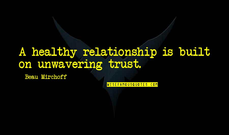 Trust In A Relationship Quotes By Beau Mirchoff: A healthy relationship is built on unwavering trust.