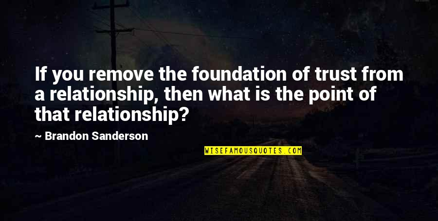 Trust In A Relationship Quotes By Brandon Sanderson: If you remove the foundation of trust from