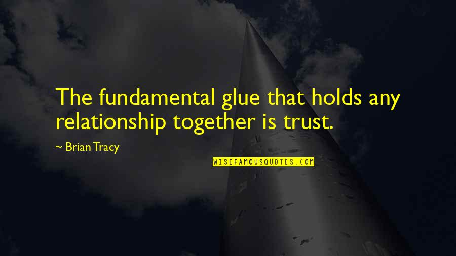 Trust In A Relationship Quotes By Brian Tracy: The fundamental glue that holds any relationship together