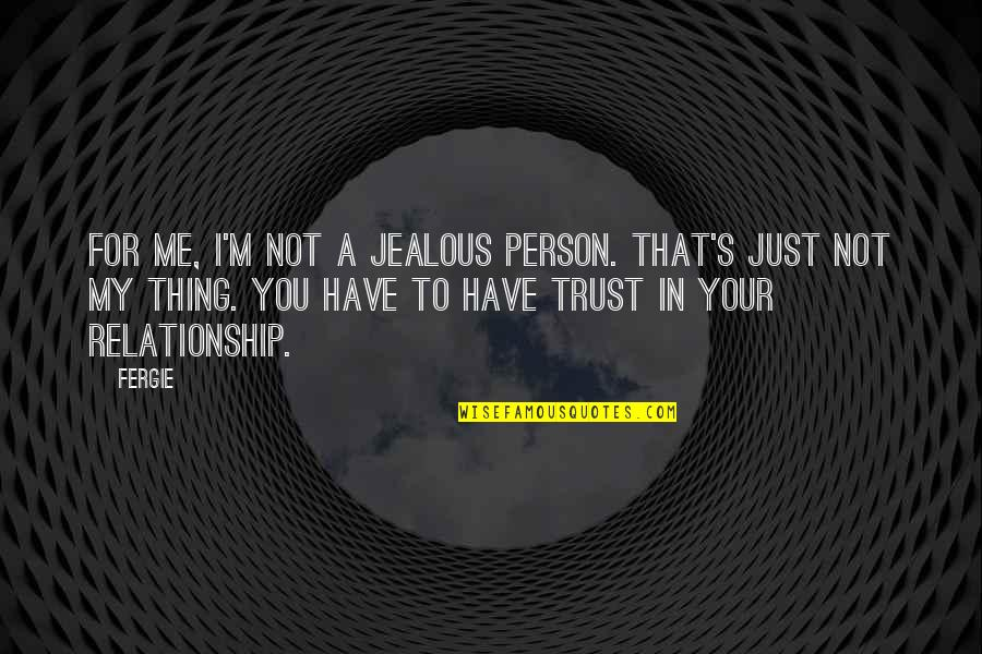 Trust In A Relationship Quotes By Fergie: For me, I'm not a jealous person. That's