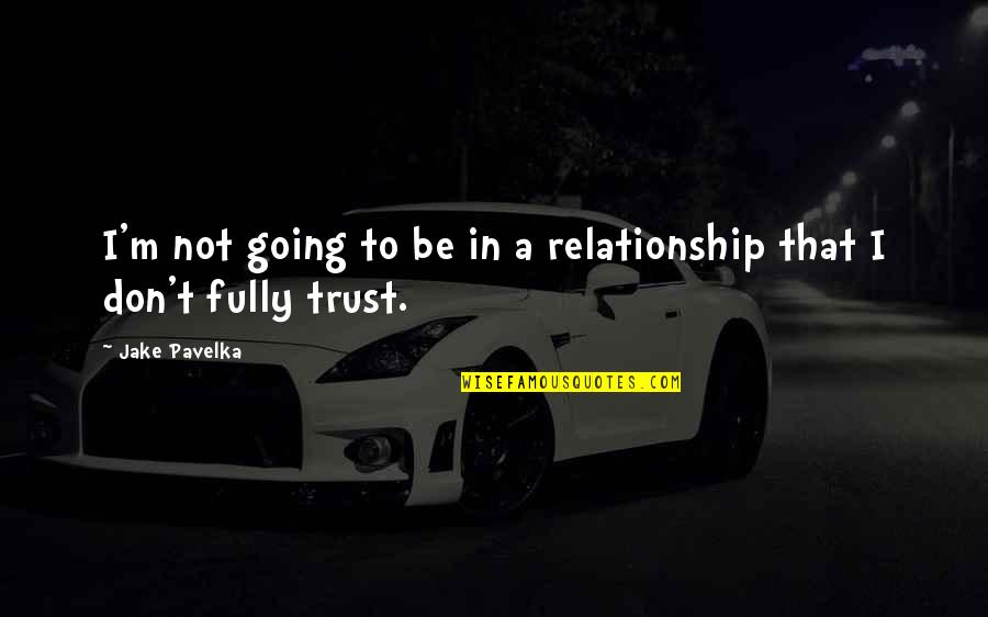Trust In A Relationship Quotes By Jake Pavelka: I'm not going to be in a relationship