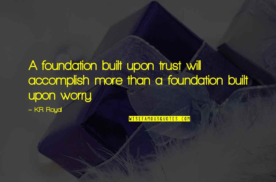 Trust In A Relationship Quotes By K.R. Royal: A foundation built upon trust will accomplish more