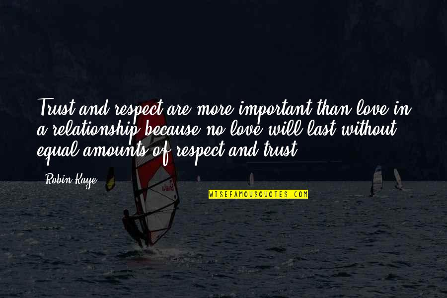 Trust In A Relationship Quotes By Robin Kaye: Trust and respect are more important than love