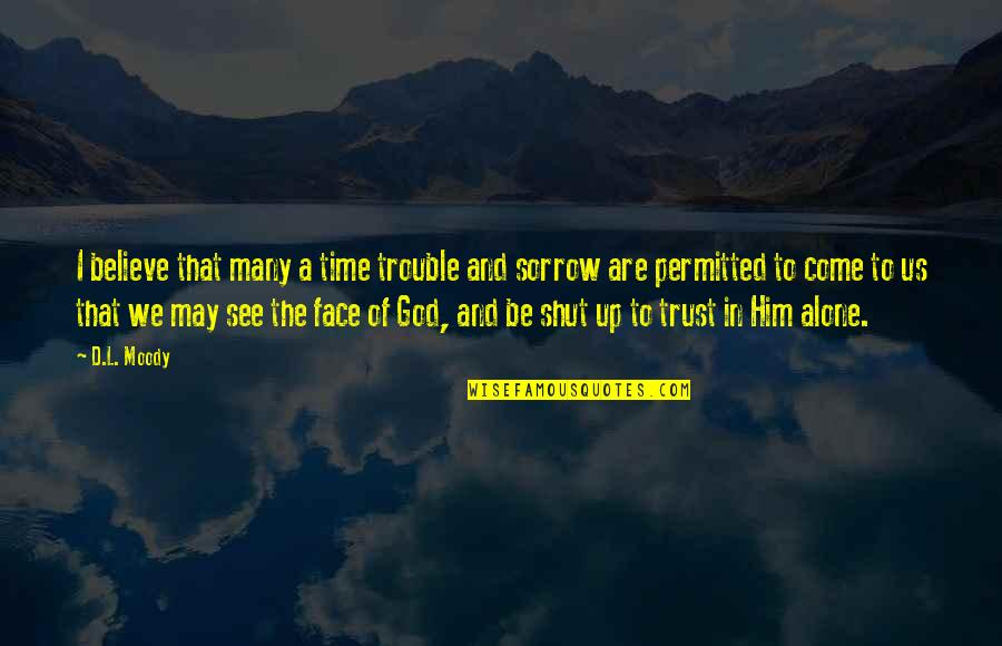 Trust In God Alone Quotes By D.L. Moody: I believe that many a time trouble and