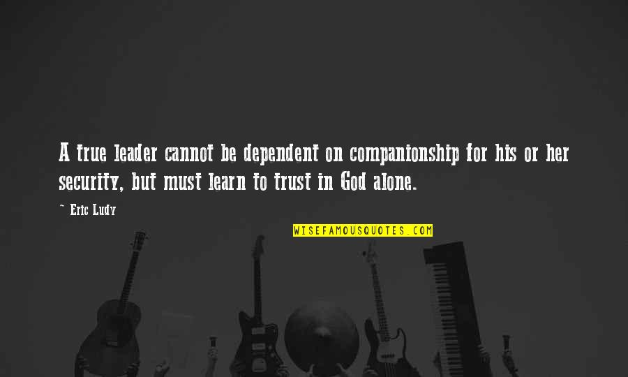 Trust In God Alone Quotes By Eric Ludy: A true leader cannot be dependent on companionship