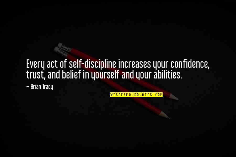 Trust In Yourself Quotes By Brian Tracy: Every act of self-discipline increases your confidence, trust,