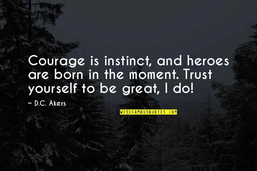 Trust In Yourself Quotes By D.C. Akers: Courage is instinct, and heroes are born in