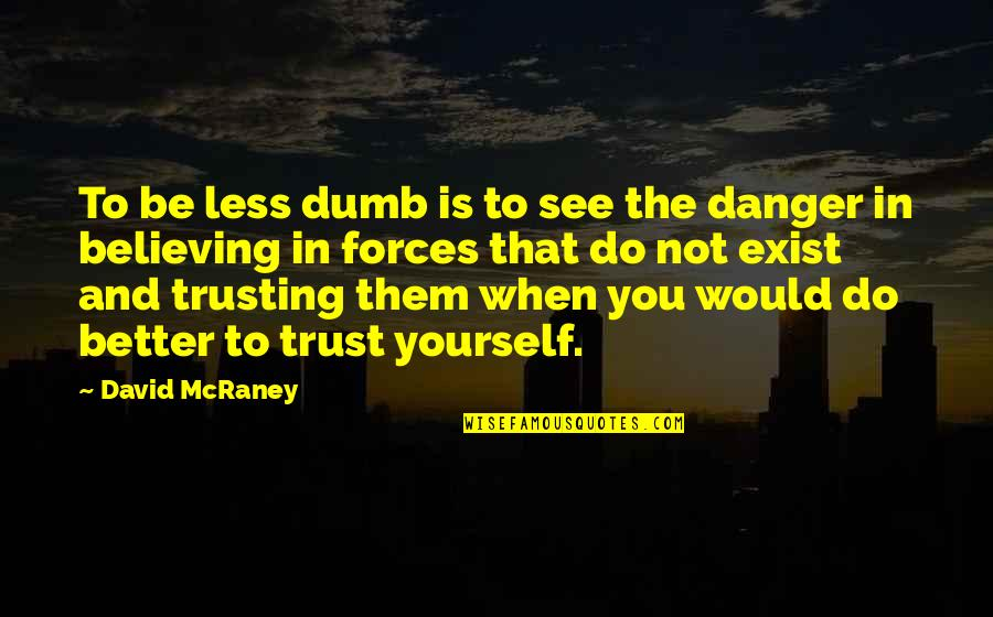 Trust In Yourself Quotes By David McRaney: To be less dumb is to see the