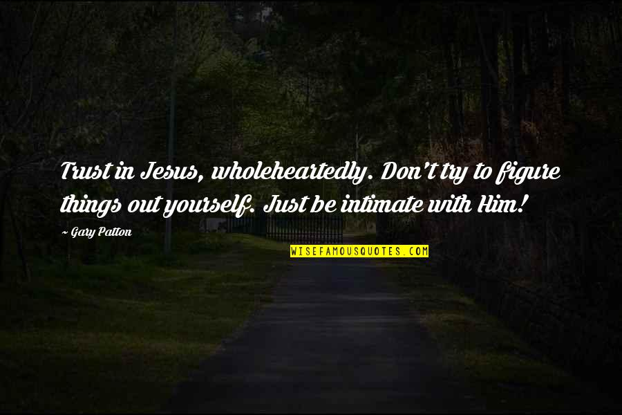 Trust In Yourself Quotes By Gary Patton: Trust in Jesus, wholeheartedly. Don't try to figure